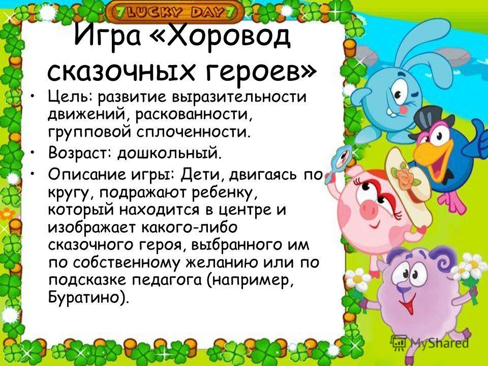 Игра «Хоровод сказочных героев» Цель: развитие выразительности движений, раскованности, групповой сплоченности. Возраст: дошкольный. Описание игры: Дети, двигаясь по кругу, подражают ребенку, который находится в центре и изображает какого-либо сказоч