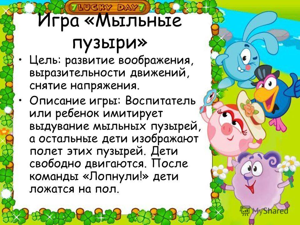 Игра «Мыльные пузыри» Цель: развитие воображения, выразительности движений, снятие напряжения. Описание игры: Воспитатель или ребенок имитирует выдувание мыльных пузырей, а остальные дети изображают полет этих пузырей. Дети свободно двигаются. После