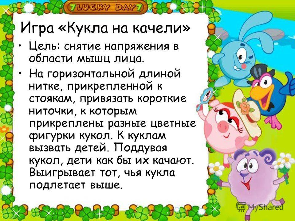 Игра «Кукла на качели» Цель: снятие напряжения в области мышц лица. На горизонтальной длиной нитке, прикрепленной к стоякам, привязать короткие ниточки, к которым прикреплены разные цветные фигурки кукол. К куклам вызвать детей. Поддувая кукол, дети