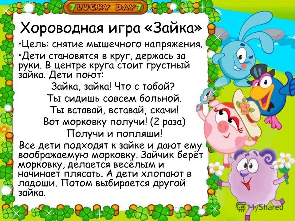 Хороводная игра «Зайка» Цель: снятие мышечного напряжения. Дети становятся в круг, держась за руки. В центре круга стоит грустный зайка. Дети поют: Зайка, зайка! Что с тобой? Ты сидишь совсем больной. Ты вставай, вставай, скачи! Вот морковку получи!