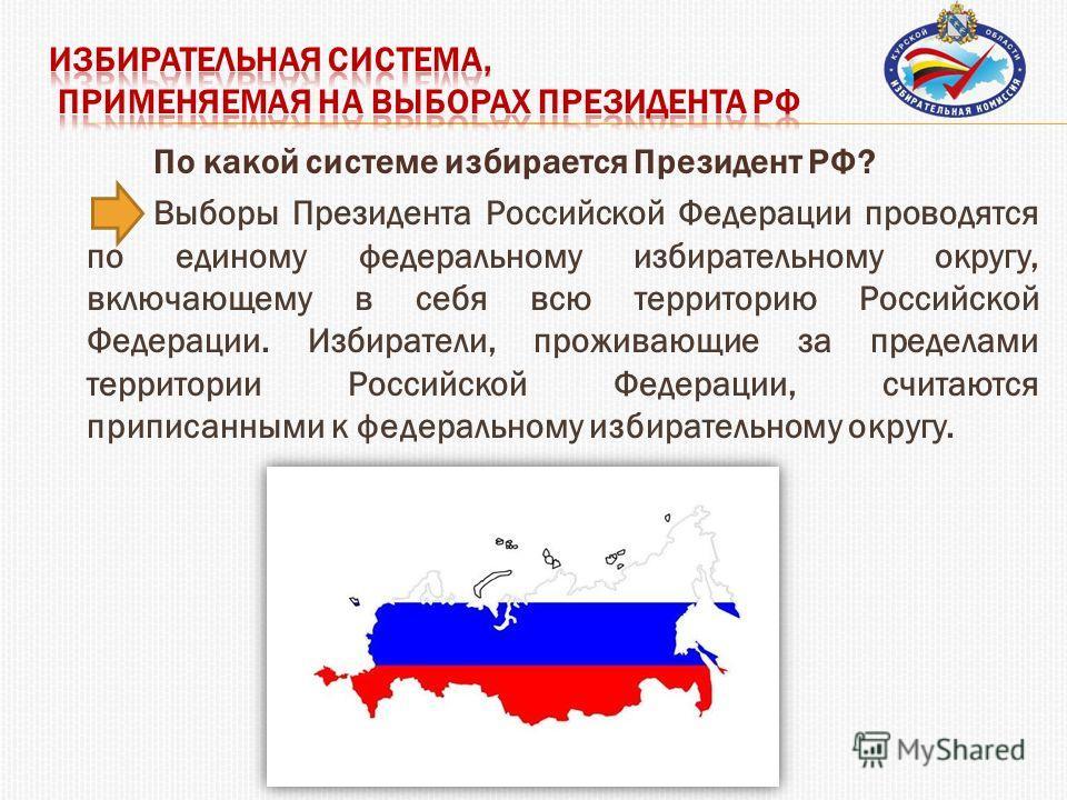По какой системе избирается Президент РФ? Выборы Президента Российской Федерации проводятся по единому федеральному избирательному округу, включающему в себя всю территорию Российской Федерации. Избиратели, проживающие за пределами территории Российс