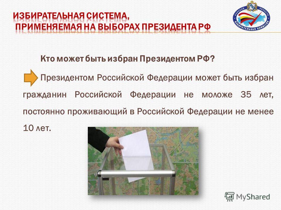 Кто может быть избран Президентом РФ? Президентом Российской Федерации может быть избран гражданин Российской Федерации не моложе 35 лет, постоянно проживающий в Российской Федерации не менее 10 лет.