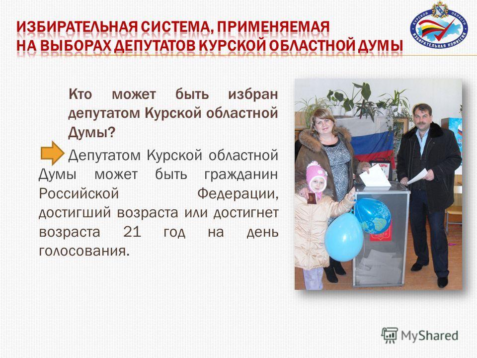 Кто может быть избран депутатом Курской областной Думы? Депутатом Курской областной Думы может быть гражданин Российской Федерации, достигший возраста или достигнет возраста 21 год на день голосования.