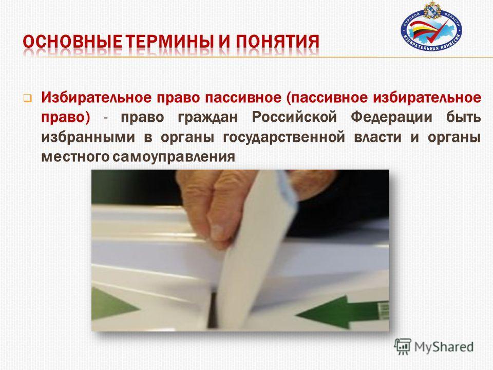 Избирательное право пассивное (пассивное избирательное право) - право граждан Российской Федерации быть избранными в органы государственной власти и органы местного самоуправления