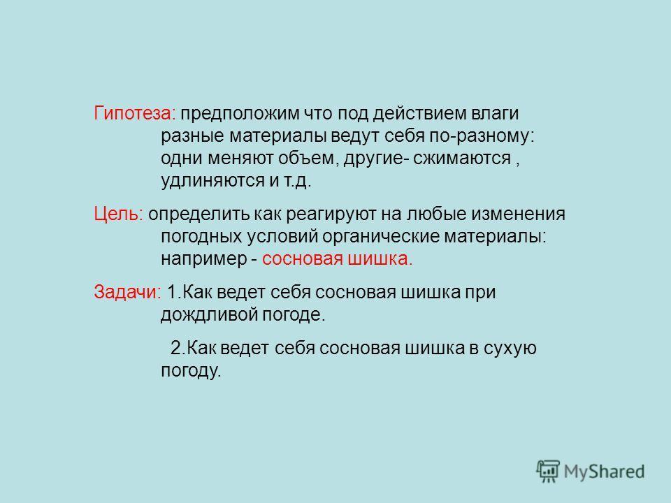 Гипотеза: предположим что под действием влаги разные материалы ведут себя по-разному: одни меняют объем, другие- сжимаются, удлиняются и т.д. Цель: определить как реагируют на любые изменения погодных условий органические материалы: например - соснов