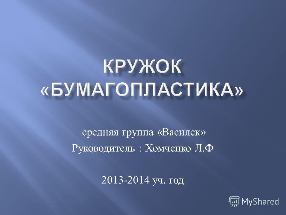 средняя группа « Василек » Руководитель : Хомченко Л. Ф 2013-2014 уч. год