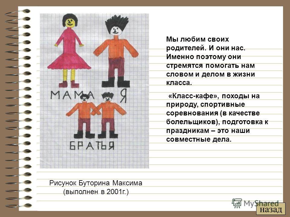 Рисунок Буторина Максима (выполнен в 2001 г.) Мы любим своих родителей. И они нас. Именно поэтому они стремятся помогать нам словом и делом в жизни класса. «Класс-кафе», походы на природу, спортивные соревнования (в качестве болельщиков), подготовка