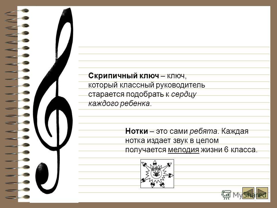 Скрипичный ключ – ключ, который классный руководитель старается подобрать к сердцу каждого ребенка. Нотки – это сами ребята. Каждая нотка издает звук в целом получается мелодия жизни 6 класса.
