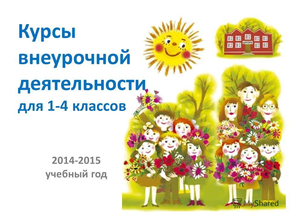 2014-2015 учебный год Курсы внеурочной деятельности для 1-4 классов