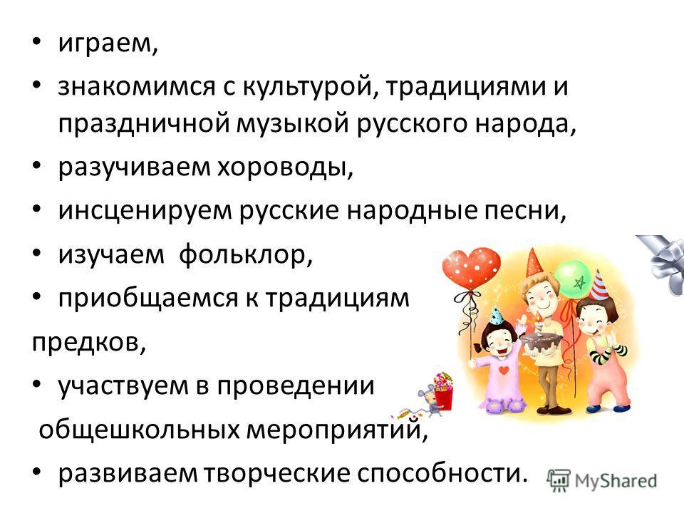 играем, знакомимся с культурой, традициями и праздничной музыкой русского народа, разучиваем хороводы, инсценируем русские народные песни, изучаем фольклор, приобщаемся к традициям предков, участвуем в проведении общешкольных мероприятий, развиваем т