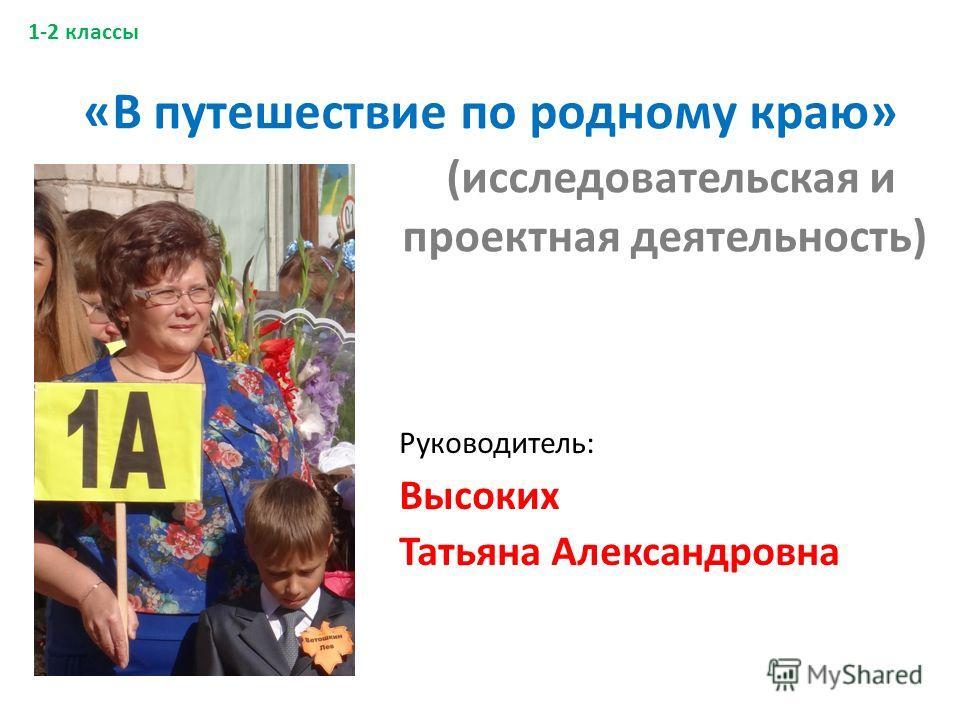 «В путешествие по родному краю» (исследовательская и проектная деятельность) Руководитель: Высоких Татьяна Александровна 1-2 классы