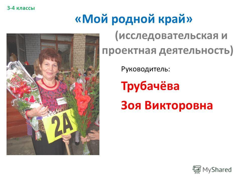 «Мой родной край» (исследовательская и проектная деятельность) Руководитель: Трубачёва Зоя Викторовна 3-4 классы