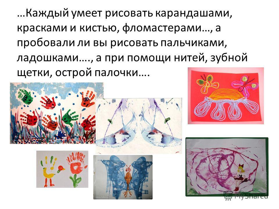 …Каждый умеет рисовать карандашами, красками и кистью, фломастерами…, а пробовали ли вы рисовать пальчиками, ладошками…., а при помощи нитей, зубной щетки, острой палочки….