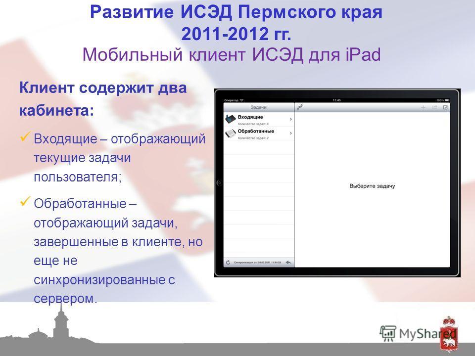 Клиент содержит два кабинета: Входящие – отображающий текущие задачи пользователя; Обработанные – отображающий задачи, завершенные в клиенте, но еще не синхронизированные с сервером. Развитие ИСЭД Пермского края 2011-2012 гг. Мобильный клиент ИСЭД дл