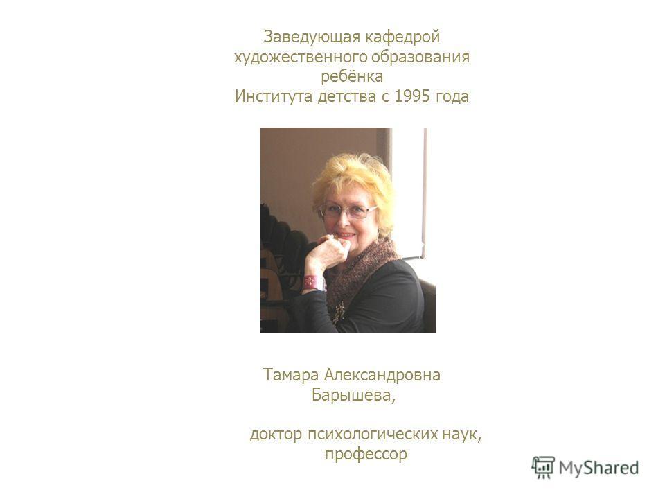 Заведующая кафедрой художественного образования ребёнка Института детства с 1995 года доктор психологических наук, профессор Тамара Александровна Барышева,