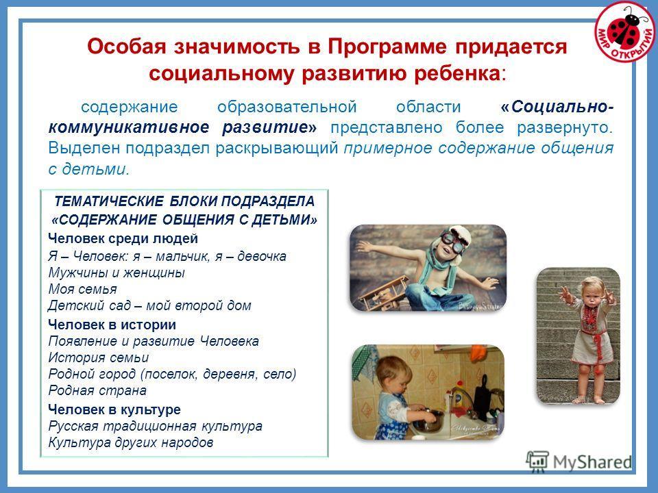 содержание образовательной области «Социально- коммуникативное развитие» представлено более развернуто. Выделен подраздел раскрывающий примерное содержание общения с детьми. ТЕМАТИЧЕСКИЕ БЛОКИ ПОДРАЗДЕЛА «СОДЕРЖАНИЕ ОБЩЕНИЯ С ДЕТЬМИ» Человек среди лю