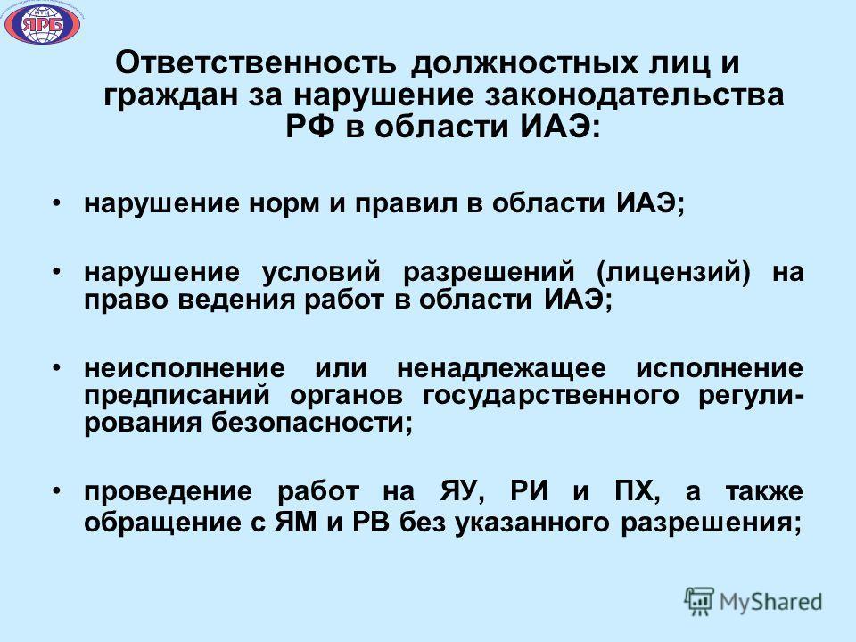 Ответственность должностных лиц и граждан за нарушение законодательства РФ в области ИАЭ: нарушение норм и правил в области ИАЭ; нарушение условий разрешений (лицензий) на право ведения работ в области ИАЭ; неисполнение или ненадлежащее исполнение пр