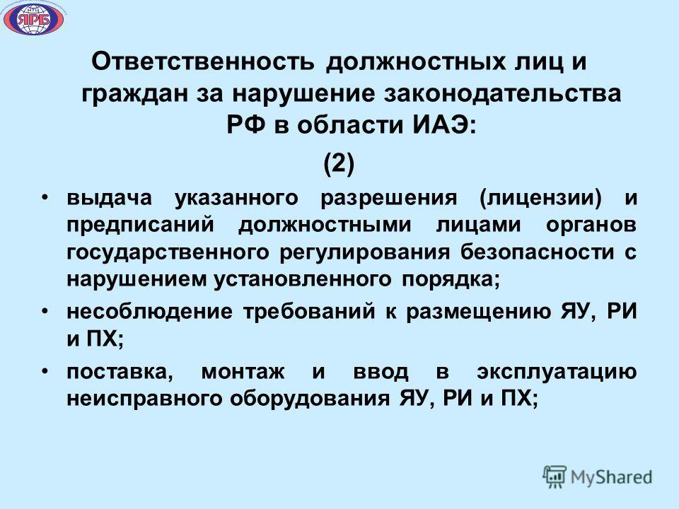Ответственность должностных лиц и граждан за нарушение законодательства РФ в области ИАЭ: (2) выдача указанного разрешения (лицензии) и предписаний должностными лицами органов государственного регулирования безопасности с нарушением установленного по