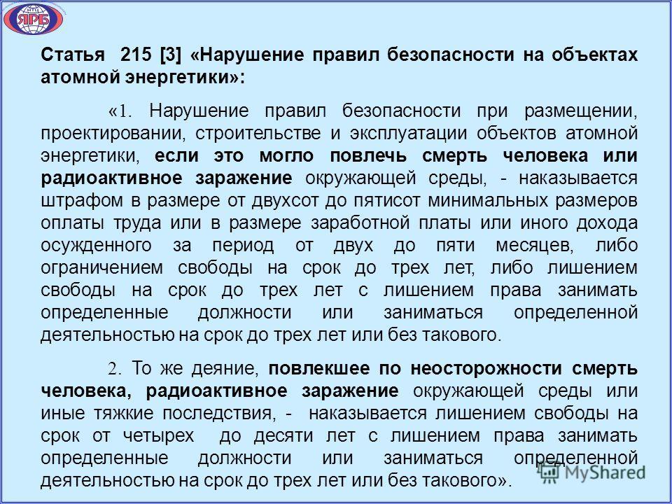 Статья 215 [3] «Нарушение правил безопасности на объектах атомной энергетики»: « 1. Нарушение правил безопасности при размещении, проектировании, строительстве и эксплуатации объектов атомной энергетики, если это могло повлечь смерть человека или рад