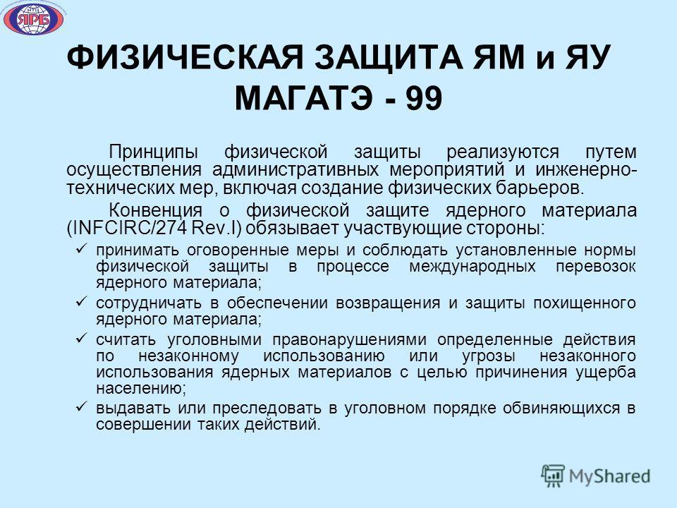 ФИЗИЧЕСКАЯ ЗАЩИТА ЯМ и ЯУ МАГАТЭ - 99 Принципы физической защиты реализуются путем осуществления административных мероприятий и инженерно- технических мер, включая создание физических барьеров. Конвенция о физической защите ядерного материала (INFCIR