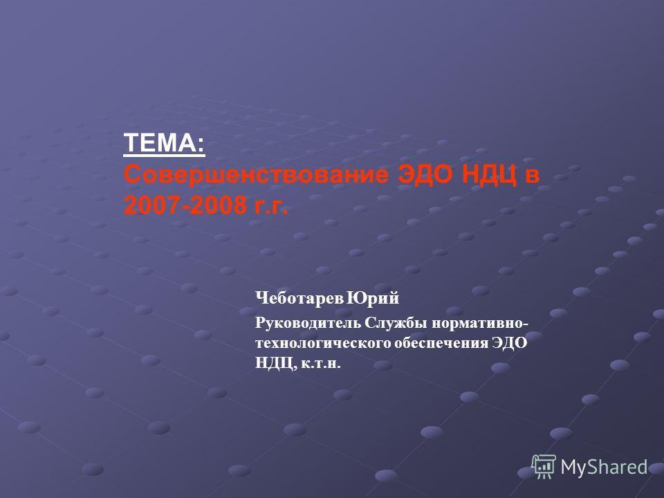 ТЕМА: Совершенствование ЭДО НДЦ в 2007-2008 г.г. Чеботарев Юрий Руководитель Службы нормативно- технологического обеспечения ЭДО НДЦ, к.т.н.