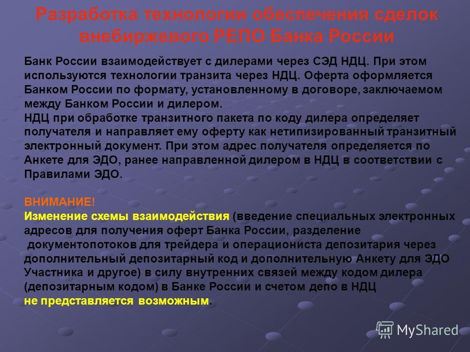 Разработка технологии обеспечения сделок внебиржевого РЕПО Банка России Банк России взаимодействует с дилерами через СЭД НДЦ. При этом используются технологии транзита через НДЦ. Оферта оформляется Банком России по формату, установленному в договоре,