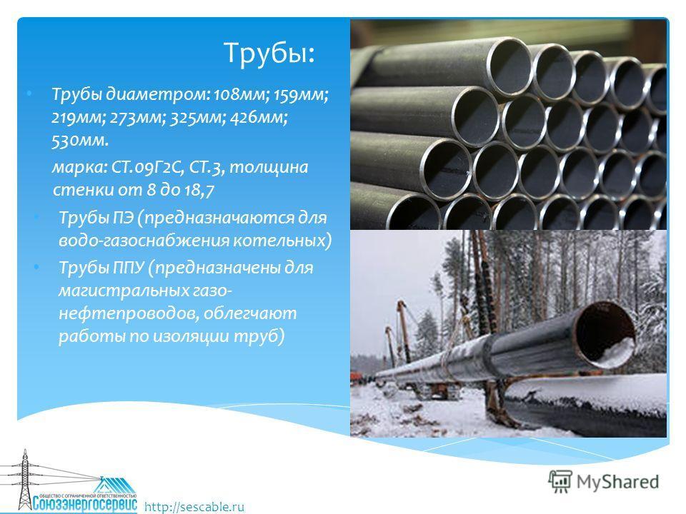Трубы: Трубы диаметром: 108 мм; 159 мм; 219 мм; 273 мм; 325 мм; 426 мм; 530 мм. марка: СТ.09Г2С, СТ.3, толщина стенки от 8 до 18,7 Трубы ПЭ (предназначаются для водо-газоснабжения котельных) Трубы ППУ (предназначены для магистральных газо- нефтепрово