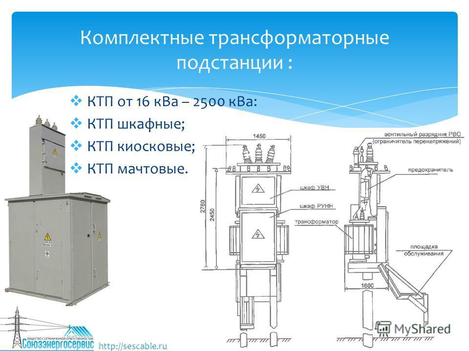 Комплектные трансформаторные подстанции : КТП от 16 к Ва – 2500 к Ва: КТП шкафные; КТП киосковые; КТП мачтовые. http://sescable.ru