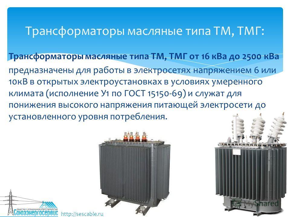Трансформаторы масляные типа ТМ, ТМГ от 16 к Ва до 2500 к Ва предназначены для работы в электросетях напряжением 6 или 10 кВ в открытых электроустановках в условиях умеренного климата (исполнение У1 по ГОСТ 15150-69) и служат для понижения высокого н