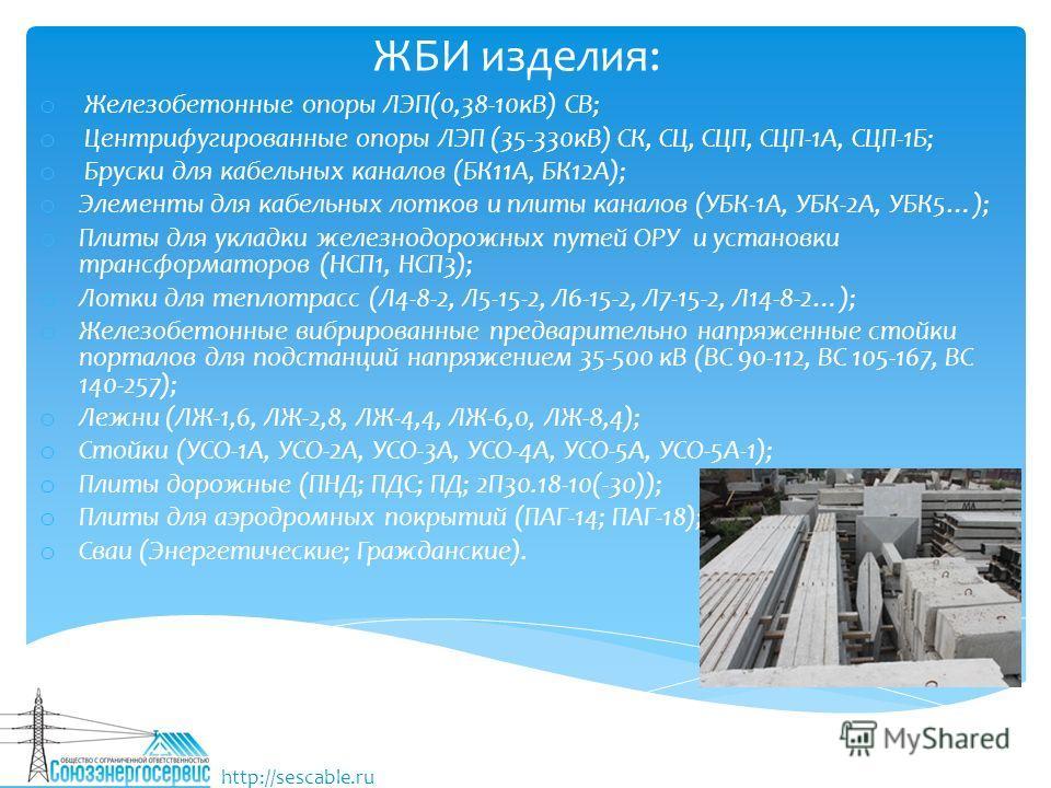 ЖБИ изделия: o Железобетонные опоры ЛЭП(0,38-10 кВ) СВ; o Центрифугированные опоры ЛЭП (35-330 кВ) СК, СЦ, СЦП, СЦП-1А, СЦП-1Б; o Бруски для кабельных каналов (БК11А, БК12А); o Элементы для кабельных лотков и плиты каналов (УБК-1А, УБК-2А, УБК5…); o