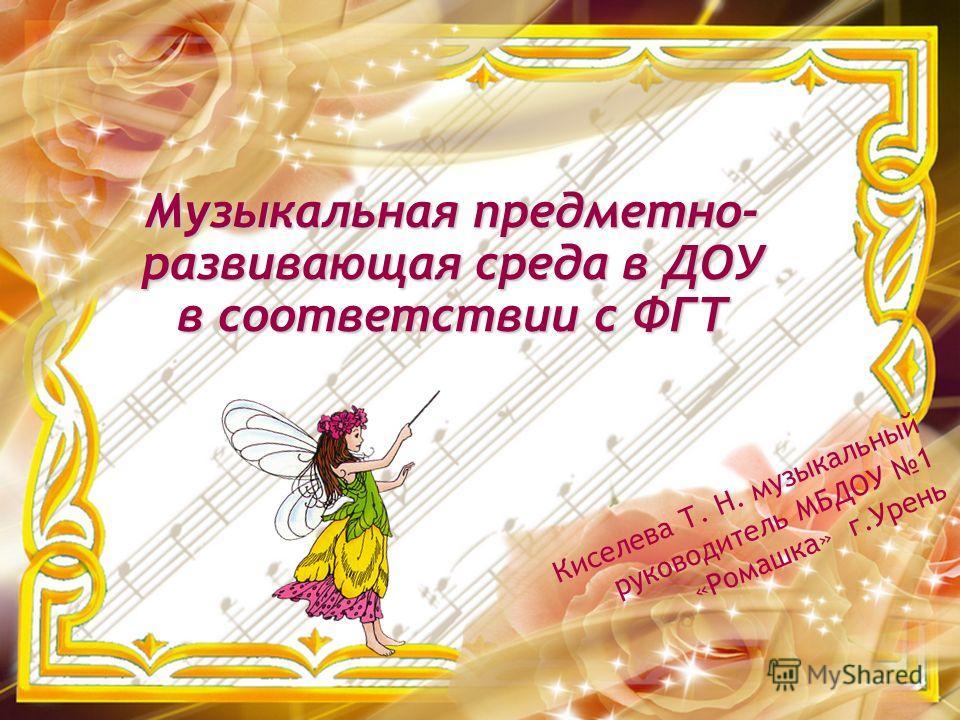 Киселева Т. Н. музыкальный руководитель МБДОУ 1 «Ромашка» г.Урень Музыкальная предметно- развивающая среда в ДОУ в соответствии с ФГТ