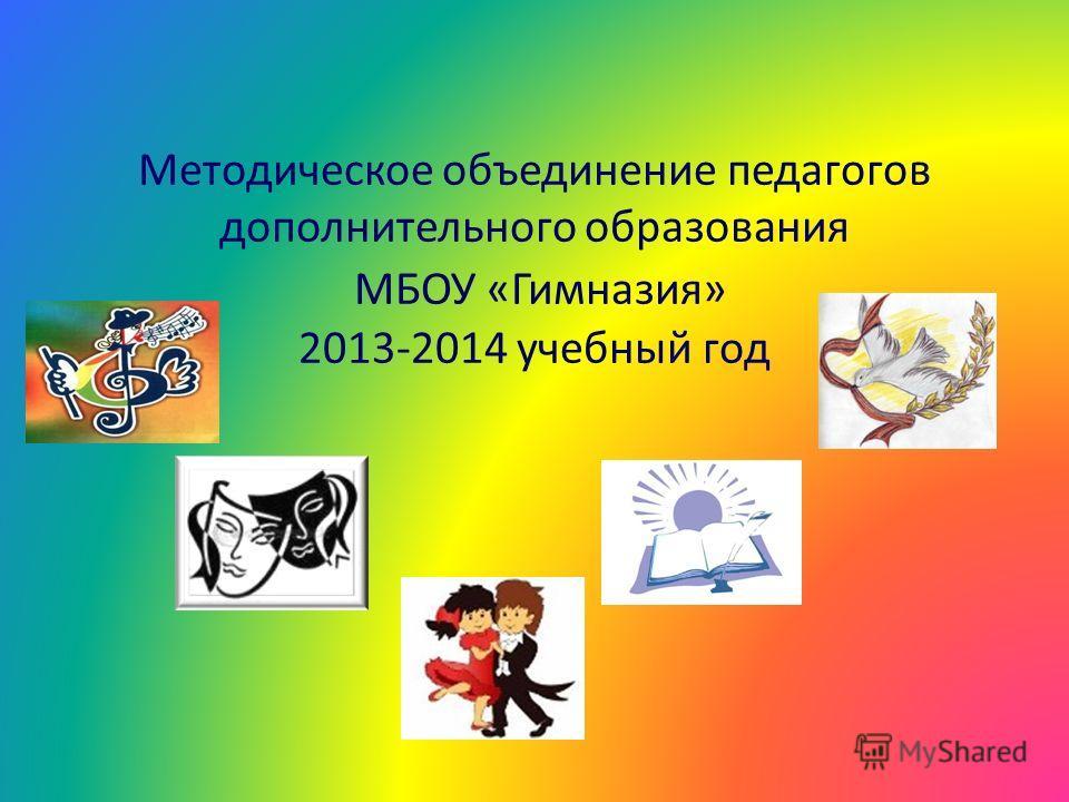 Методическое объединение педагогов дополнительного образования МБОУ «Гимназия» 2013-2014 учебный год