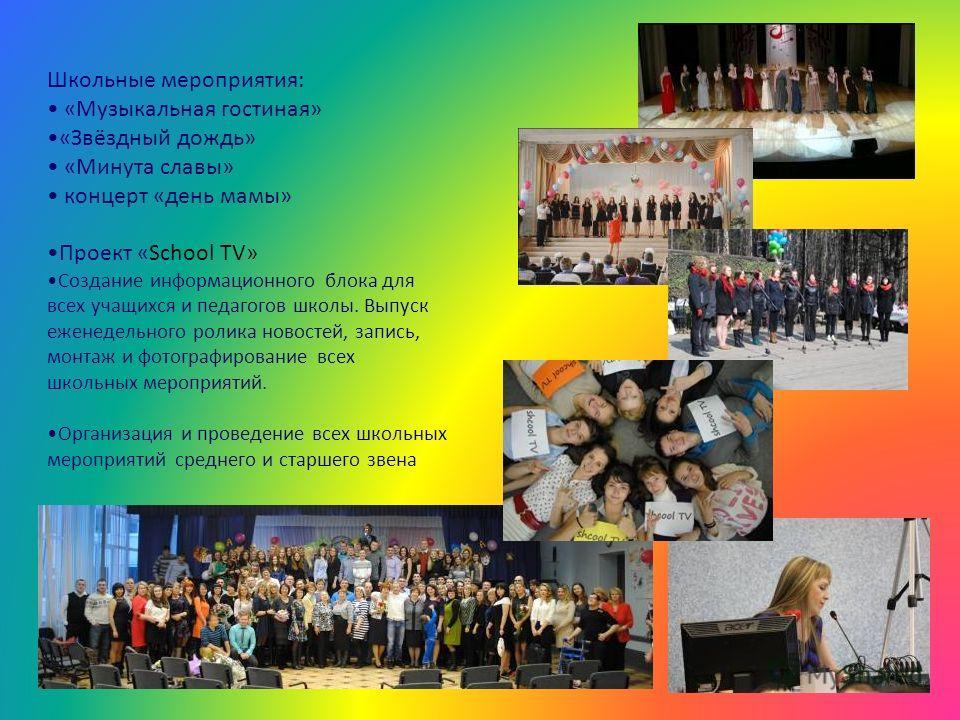 Школьные мероприятия: «Музыкальная гостиная» «Звёздный дождь» «Минута славы» концерт «день мамы» Проект «School TV» Создание информационного блока для всех учащихся и педагогов школы. Выпуск еженедельного ролика новостей, запись, монтаж и фотографиро