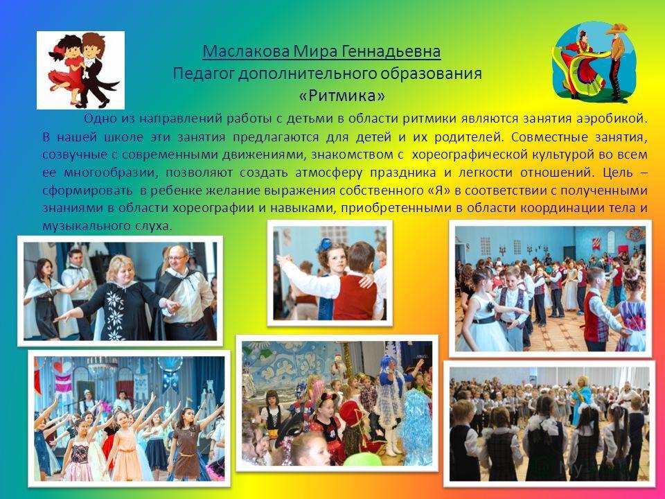 Маслакова Мира Геннадьевна Педагог дополнительного образования «Ритмика» Одно из направлений работы с детьми в области ритмики являются занятия аэробикой. В нашей школе эти занятия предлагаются для детей и их родителей. Совместные занятия, созвучные