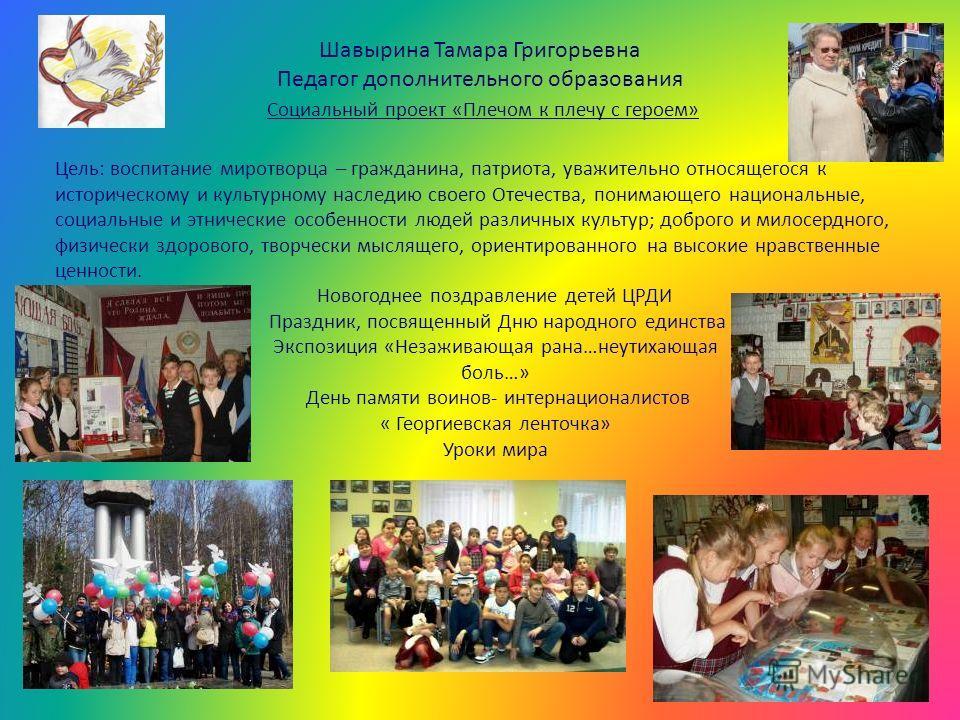 Шавырина Тамара Григорьевна Педагог дополнительного образования Социальный проект «Плечом к плечу с героем» Цель: воспитание миротворца – гражданина, патриота, уважительно относящегося к историческому и культурному наследию своего Отечества, понимающ