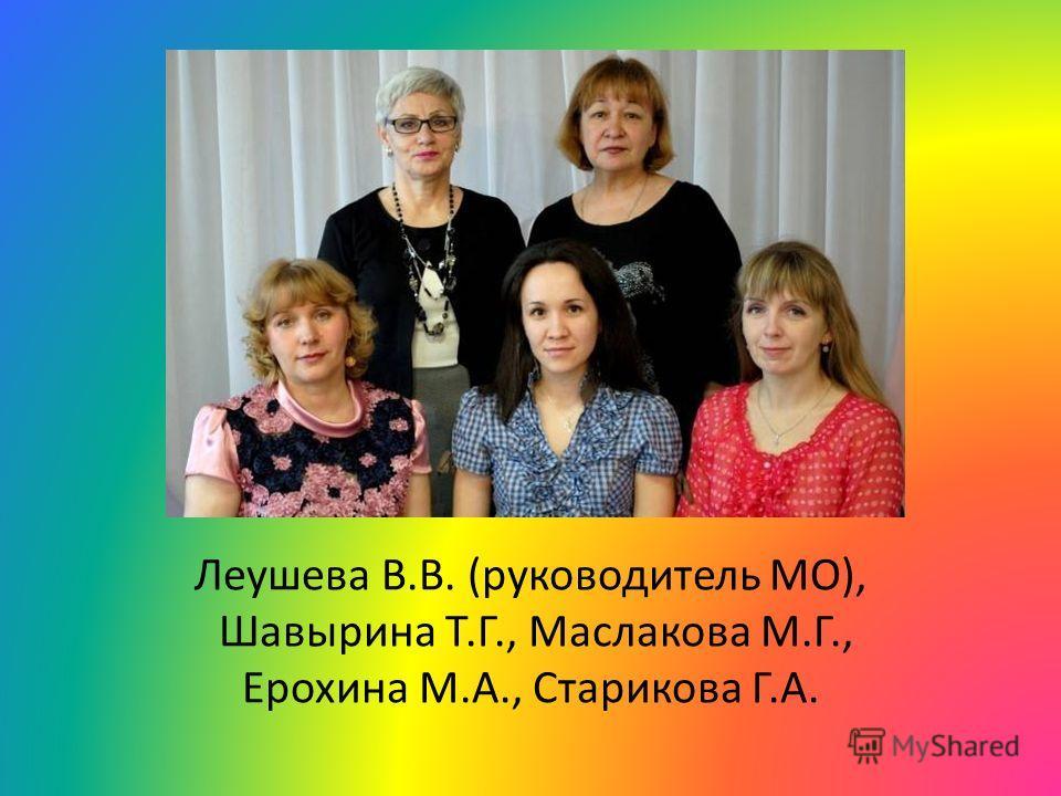 Леушева В.В. (руководитель МО), Шавырина Т.Г., Маслакова М.Г., Ерохина М.А., Старикова Г.А.