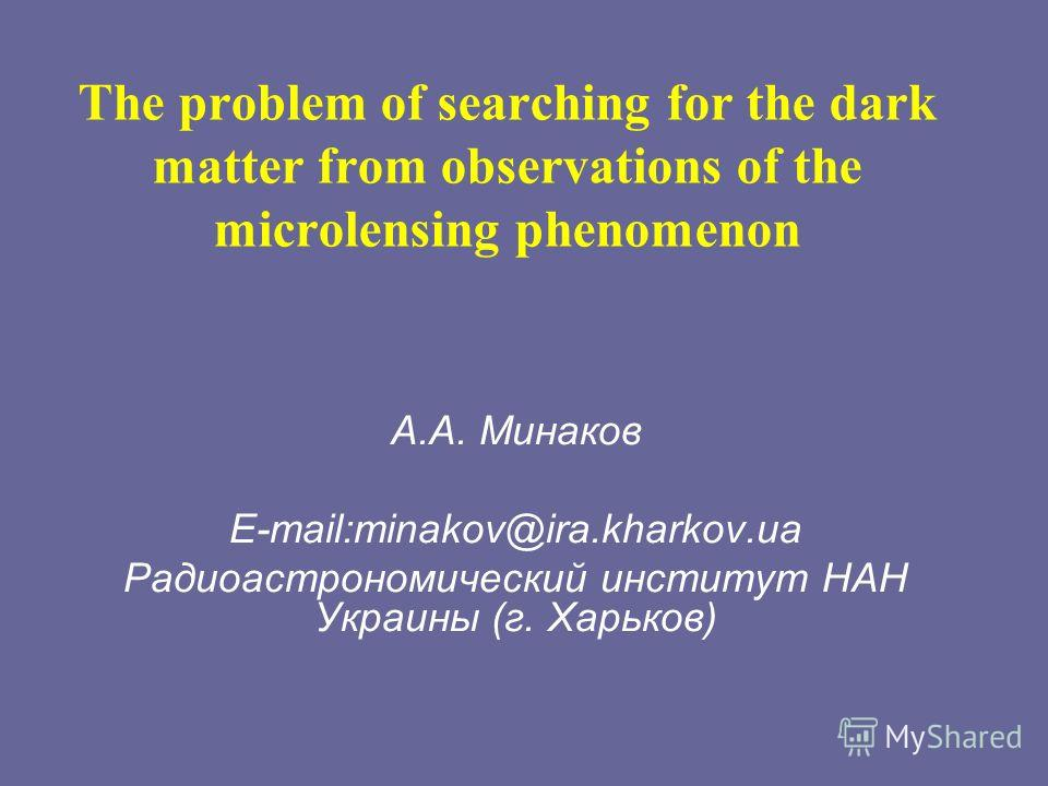 The problem of searching for the dark matter from observations of the microlensing phenomenon А.А. Минаков E-mail:minakov@ira.kharkov.ua Радиоастрономический институт НАН Украины (г. Харьков)