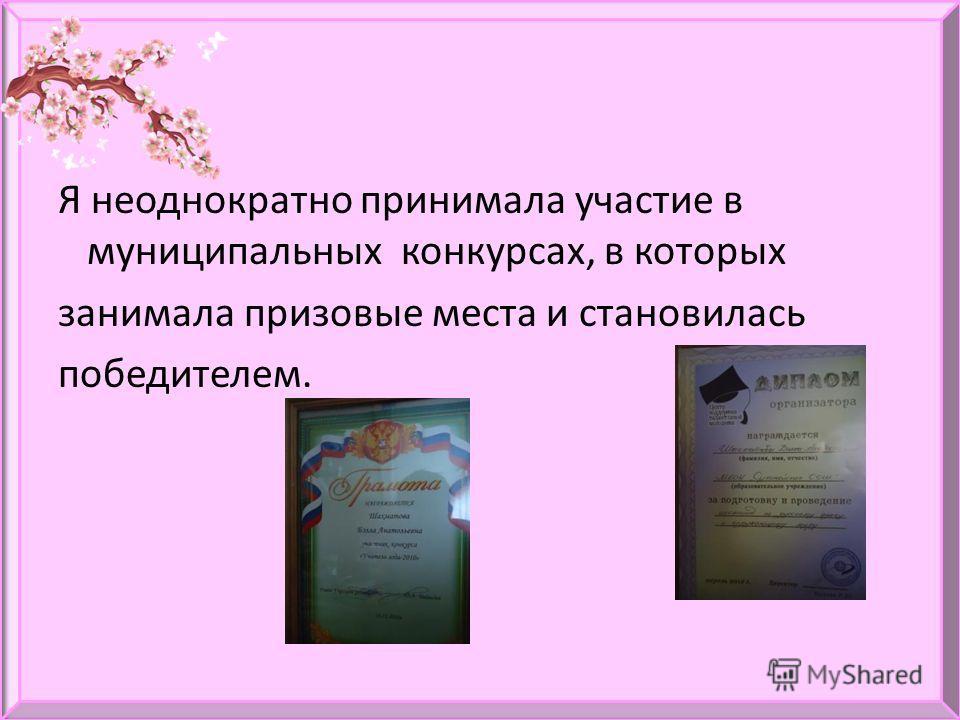 Я неоднократно принимала участие в муниципальных конкурсах, в которых занимала призовые места и становилась победителем.