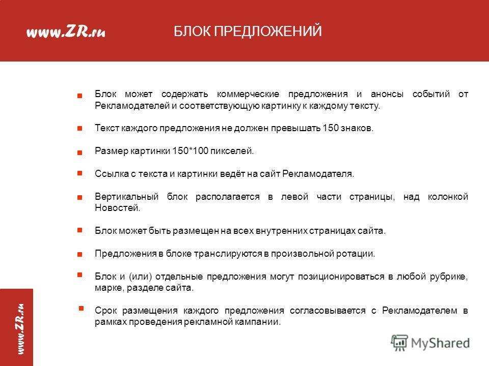 www.ZR. ru www.ZR. ru БЛОК ПРЕДЛОЖЕНИЙ Блок может содержать коммерческие предложения и анонсы событий от Рекламодателей и соответствующую картинку к каждому тексту. Текст каждого предложения не должен превышать 150 знаков. Размер картинки 150*100 пик