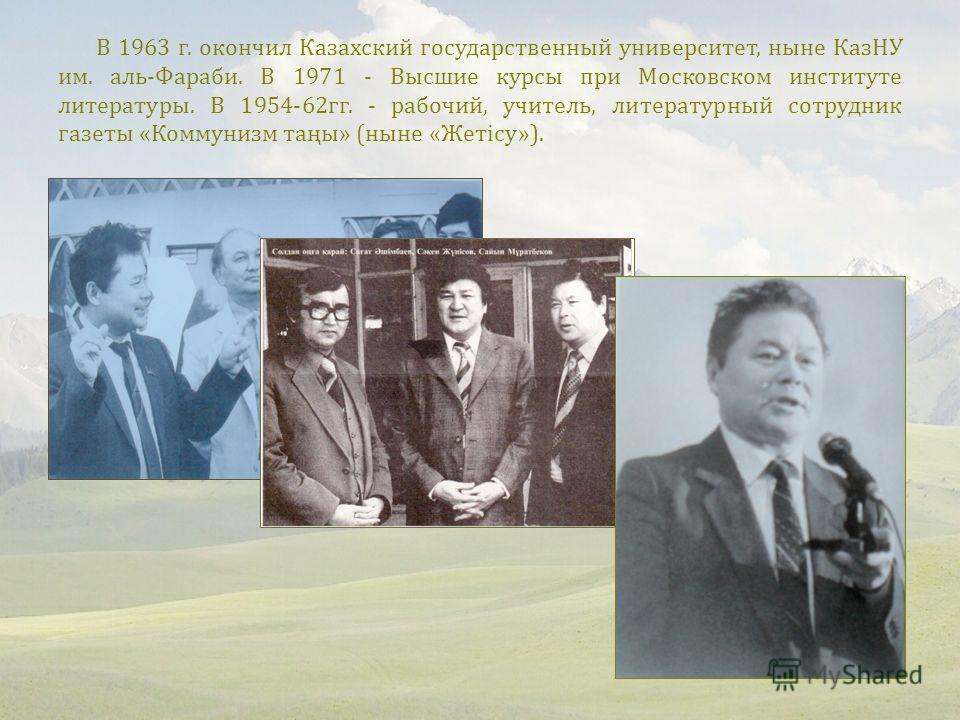 В 1963 г. окончил Казахский государственный университет, ныне КазНУ им. аль-Фараби. В 1971 - Высшие курсы при Московском институте литературы. В 1954-62 гг. - рабочий, учитель, литературный сотрудник газеты «Коммунизм таңы» (ныне «Жетісу»).