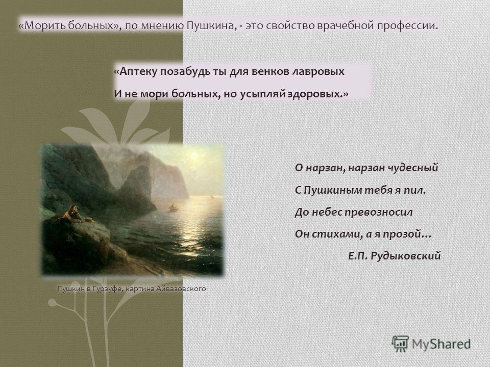 Пушкин в Гурзуфе, картина Айвазовского О нарзан, нарзан чудесный С Пушкиным тебя я пил. До небес превозносил Он стихами, а я прозой… Е.П. Рудыковский «Морить больных», по мнению Пушкина, - это свойство врачебной профессии. «Аптеку позабудь ты для вен