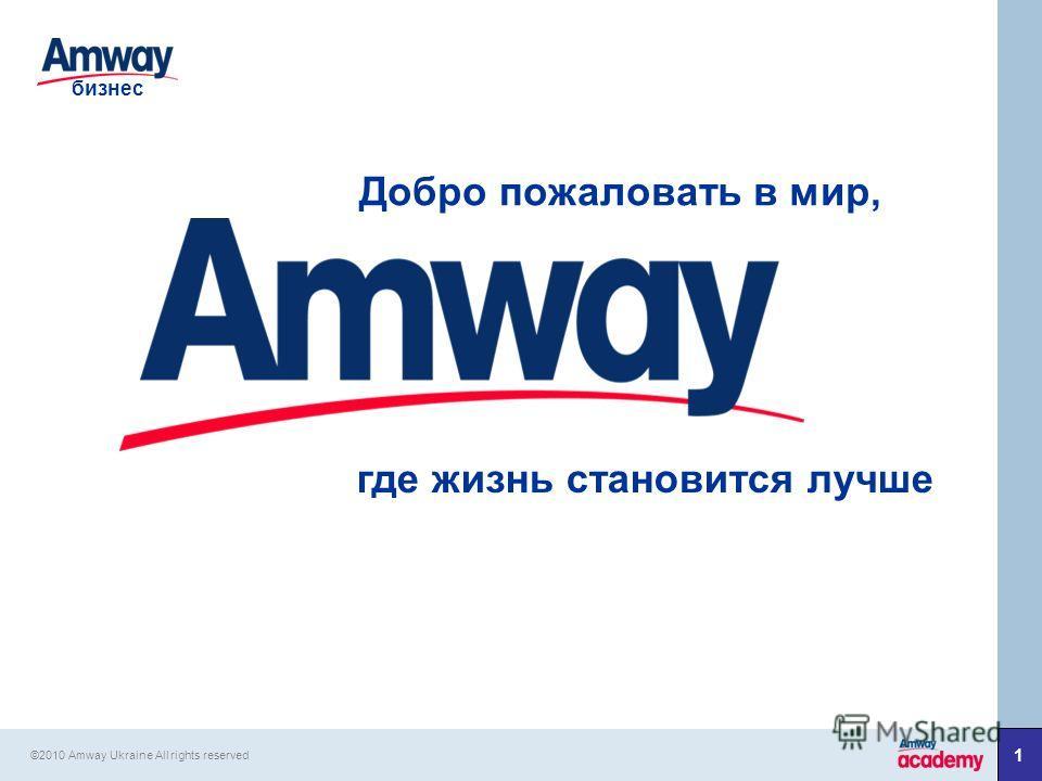 1 Добро пожаловать в мир, где жизнь становится лучше бизнес ©2010 Amway Ukraine All rights reserved