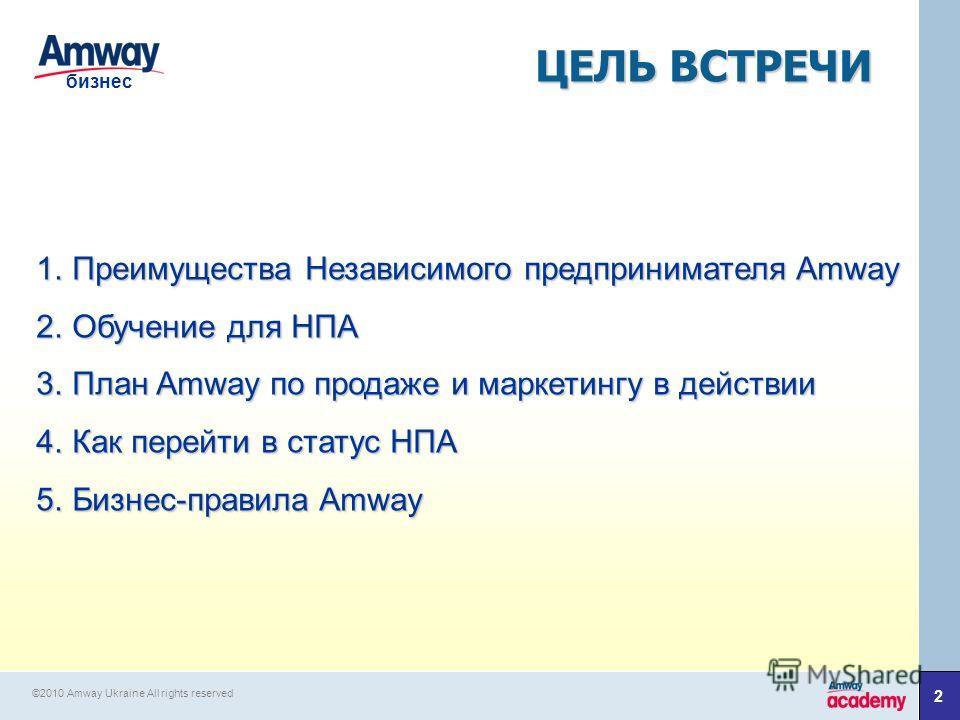 2 бизнес 1. Преимущества Независимого предпринимателя Amway 2. Обучение для НПА 3. План Amway по продаже и маркетингу в действии 4. Как перейти в статус НПА 5.Бизнес-правила Amway ЦЕЛЬ ВСТРЕЧИ ©2010 Amway Ukraine All rights reserved