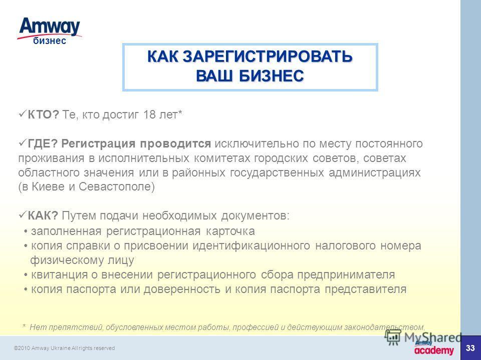33 бизнес ©2010 Amway Ukraine All rights reserved КАК ЗАРЕГИСТРИРОВАТЬ ВАШ БИЗНЕС КТО? Те, кто достиг 18 лет* ГДЕ? Регистрация проводится исключительно по месту постоянного проживания в исполнительных комитетах городских советов, советах областного з