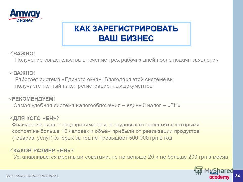 34 бизнес ©2010 Amway Ukraine All rights reserved КАК ЗАРЕГИСТРИРОВАТЬ ВАШ БИЗНЕС ВАЖНО! Получение свидетельства в течение трех рабочих дней после подачи заявления ВАЖНО! Работает система «Единого окна». Благодаря этой системе вы получаете полный пак