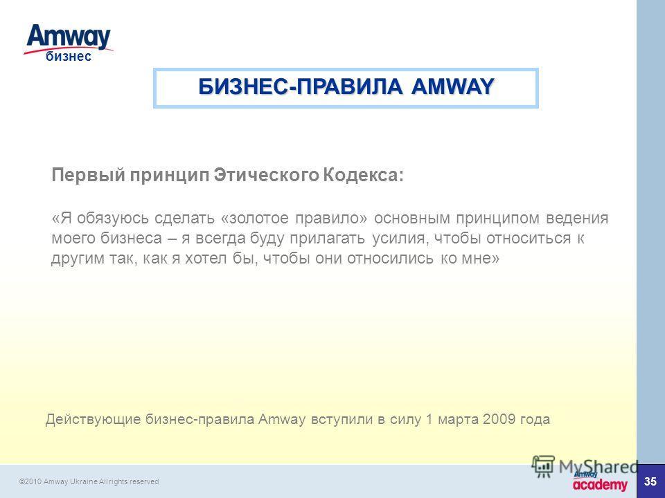 35 бизнес ©2010 Amway Ukraine All rights reserved БИЗНЕС-ПРАВИЛА AMWAY Первый принцип Этического Кодекса: «Я обязуюсь сделать «золотое правило» основным принципом ведения моего бизнеса – я всегда буду прилагать усилия, чтобы относиться к другим так,