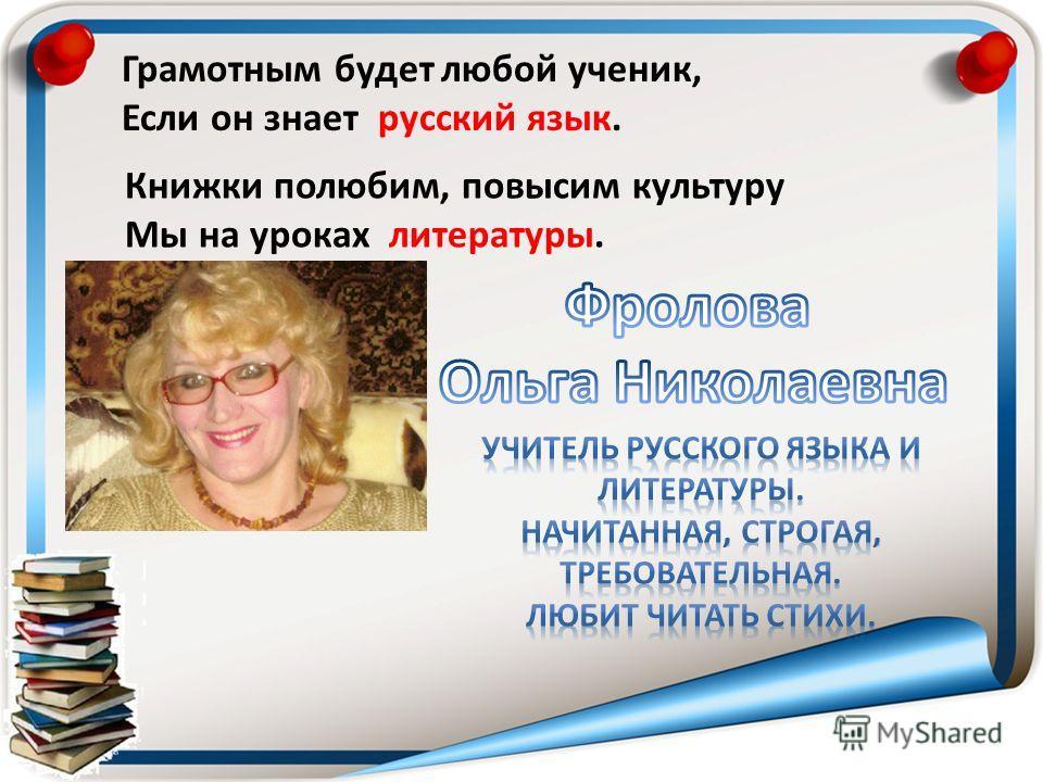 Грамотным будет любой ученик, Если он знает русский язык. Книжки полюбим, повысим культуру Мы на уроках литературы.