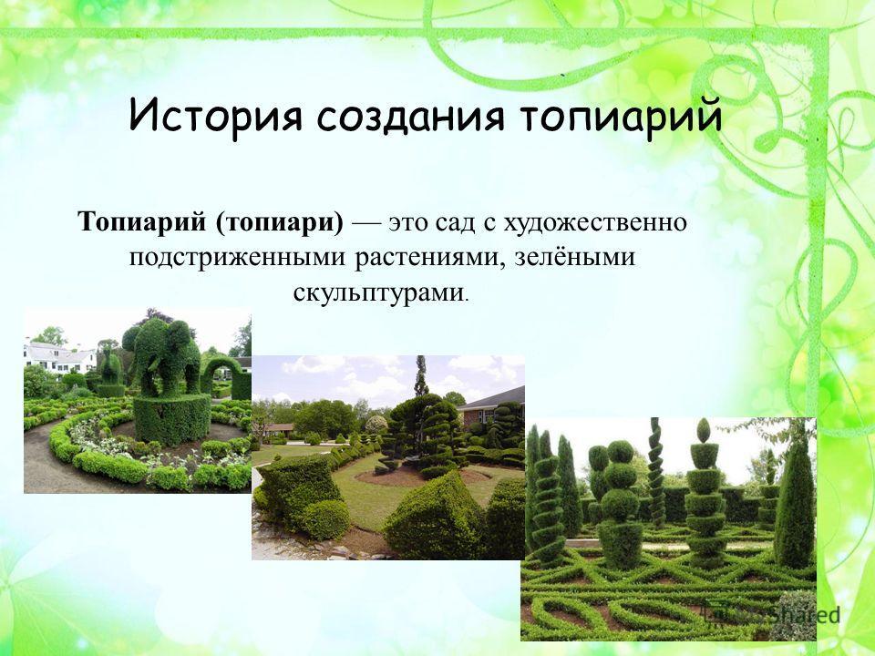 История создания топиарий Топиарий (топиари) это сад с художественно подстриженными растениями, зелёными скульптурами.