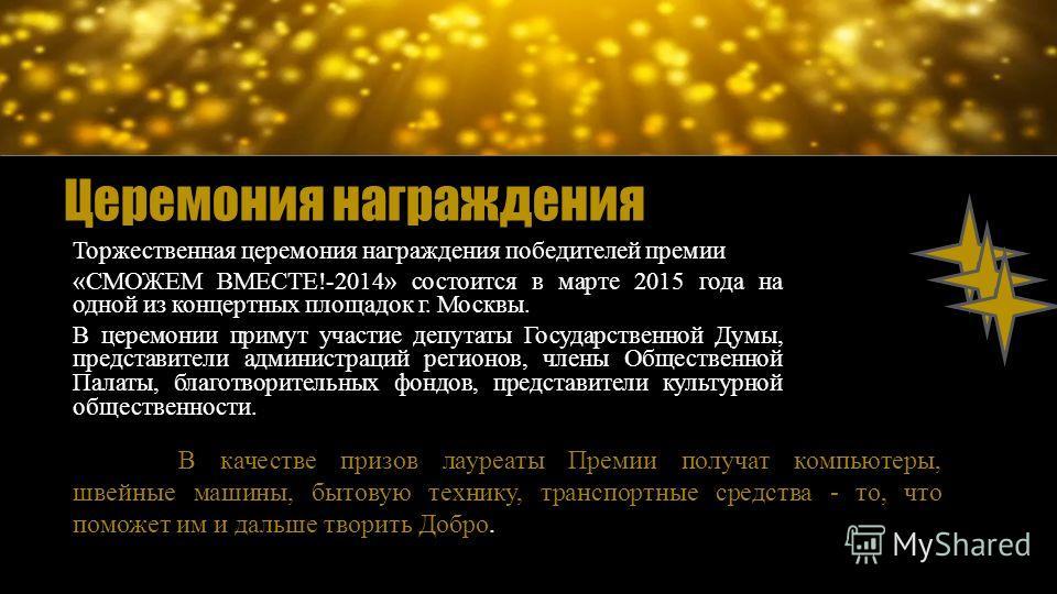 Торжественная церемония награждения победителей премии «СМОЖЕМ ВМЕСТЕ!-2014» состоится в марте 2015 года на одной из концертных площадок г. Москвы. В церемонии примут участие депутаты Государственной Думы, представители администраций регионов, члены