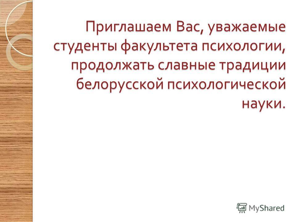 Приглашаем Вас, уважаемые студенты факультета психологии, продолжать славные традиции белорусской психологической науки. Приглашаем Вас, уважаемые студенты факультета психологии, продолжать славные традиции белорусской психологической науки.
